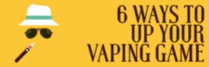 5 ways to up your vaping game