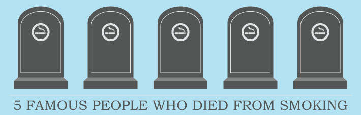 5 Famous People Who Died From Smoking