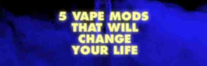 5 vape mods that will change your life