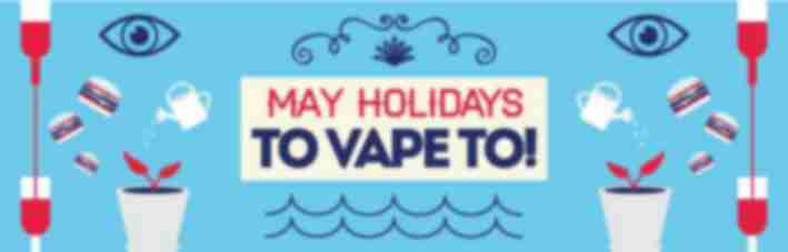 May holidays to vape to